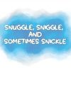 Snuggle, Sniggle and Sometimes Snickle
